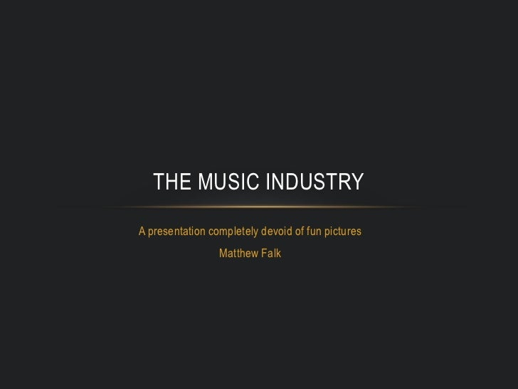 A presentation completely devoid of fun pictures<br />Matthew Falk<br />The Music Industry<br />