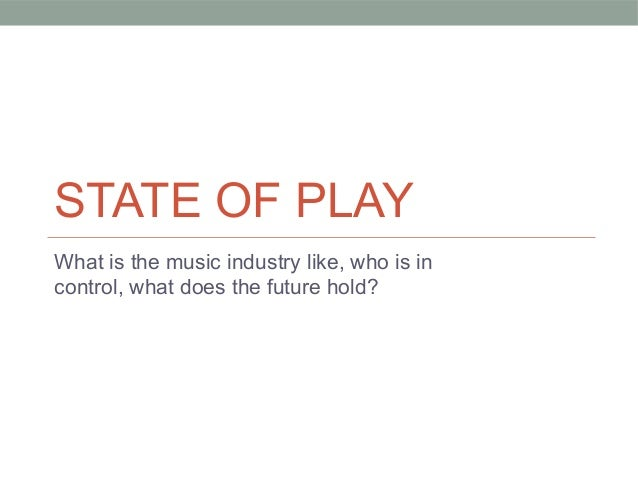 STATE OF PLAY What is the music industry like, who is in control, what does the future hold?