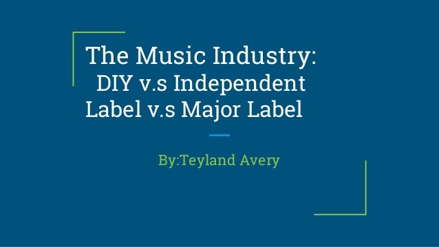 The Music Industry: DIY v.s Independent Label v.s Major Label By:Teyland Avery