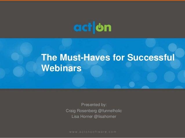 The Must-Haves for SuccessfulWebinars             Presented by:     Craig Rosenberg @funnelholic        Lisa Horner @lisah...