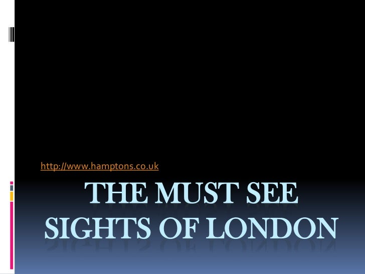 http://www.hamptons.co.uk   THE MUST SEESIGHTS OF LONDON