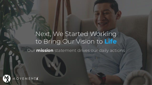 Next, We Started Working to Bring Our Vision to Life Our mission statement drives our daily actions