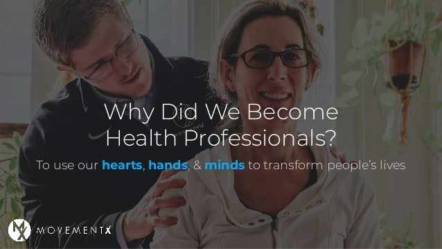To use our hearts, hands, & minds to transform people's lives Why Did We Become Health Professionals?