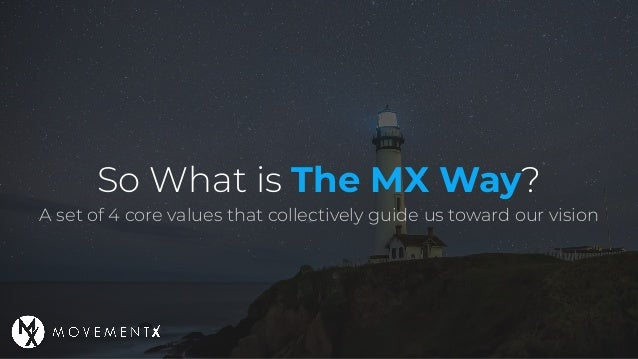 So What is The MX Way? A set of 4 core values that collectively guide us toward our vision