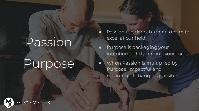 Passion x Purpose ● Passion is a deep, burning desire to excel at our field ● Purpose is packaging your intention tightly, ...
