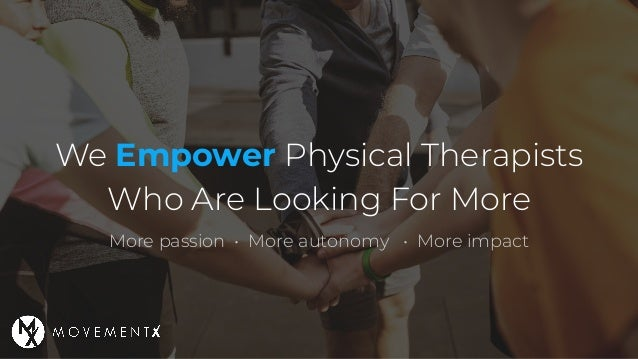 We Empower Physical Therapists Who Are Looking For More More passion • More autonomy • More impact