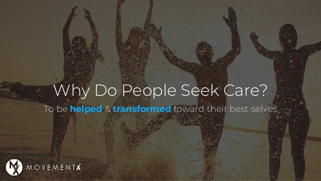 Why Do People Seek Care? To be helped & transformed toward their best selves