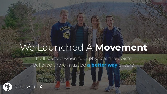 We Launched A Movement It all started when four physical therapists believed there must be a better way of care
