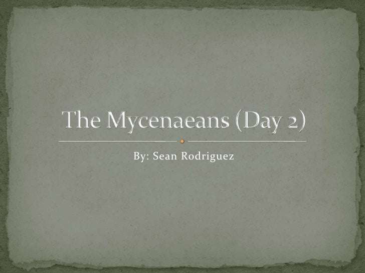 By: Sean Rodriguez<br />The Mycenaeans (Day 2)<br />