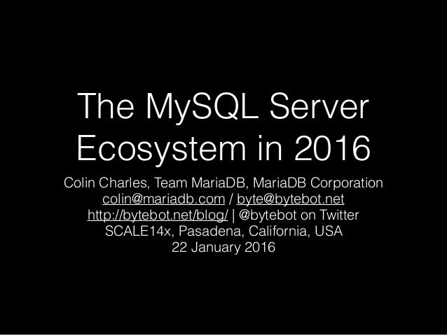 The MySQL Server Ecosystem in 2016 Colin Charles, Team MariaDB, MariaDB Corporation colin@mariadb.com / byte@bytebot.net h...