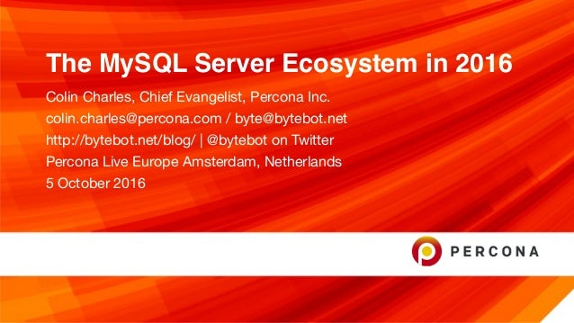 The MySQL Server Ecosystem in 2016 Colin Charles, Chief Evangelist, Percona Inc.  colin.charles@percona.com / byte@bytebot...