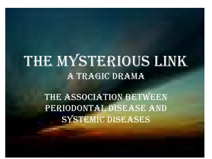 The mysterious link      A tragic Drama  The association between  Periodontal disease and     systemic diseases