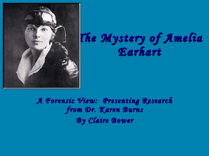 The Mystery of Amelia Earhart A Forensic View:  Presenting Research from Dr. Karen Burns By Claire Bower