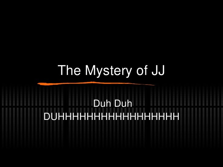 The Mystery of JJ Duh Duh DUHHHHHHHHHHHHHHHHH