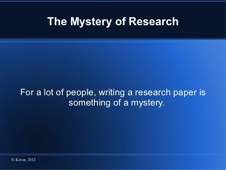 The Mystery of Research For a lot of people, writing a research paper is something of a mystery.