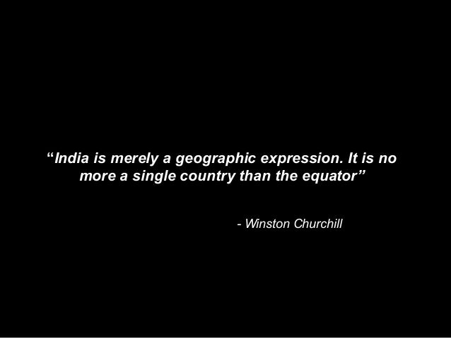"""India is merely a geographic expression. It is no more a single country than the equator"" - Winston Churchill"