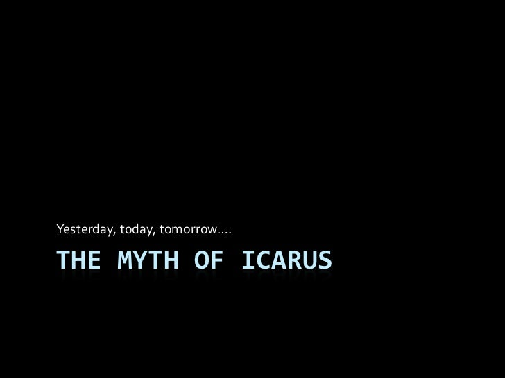 Yesterday, today, tomorrow….THE MYTH OF ICARUS