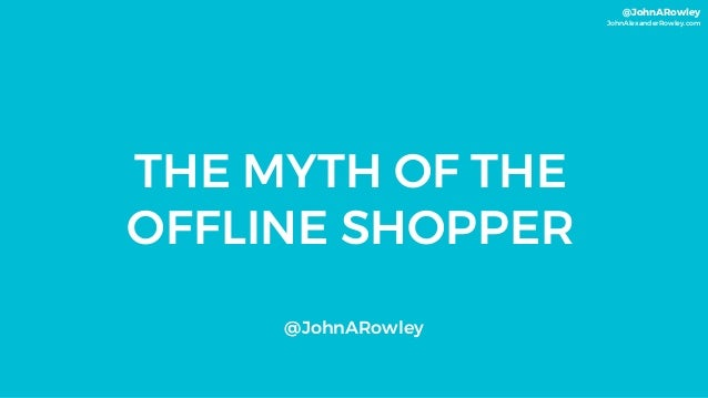 @JohnARowley JohnAlexanderRowley.com THE MYTH OF THE OFFLINE SHOPPER @JohnARowley