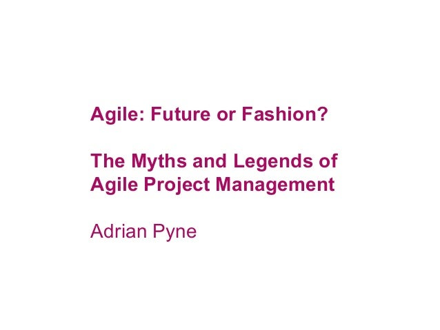Agile: Future or Fashion? The Myths and Legends of Agile Project Management Adrian Pyne