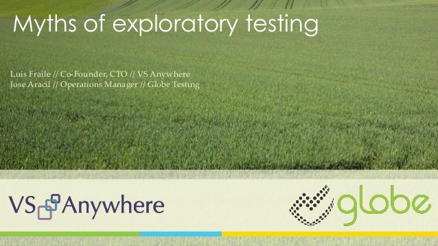 Myths of exploratory testing Luis Fraile // Co-Founder, CTO // VS Anywhere Jose Aracil // Operations Manager // Globe Test...