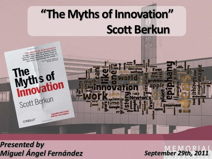 """The Myths of Innovation""                      Scott BerkunPresented byMiguel Ángel Fernández       September 29th, 2011"