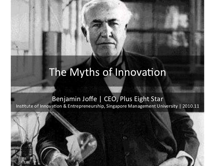 The	  Myths	  of	  Innova/on	                        Benjamin	  Joffe	  |	  CEO,	  Plus	  Eight	  Star	  Ins/tute	  of	  In...