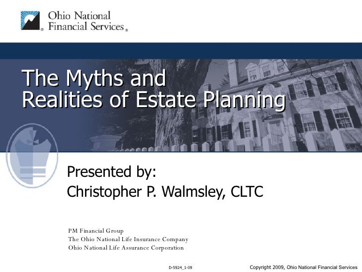 The Myths and  Realities of Estate Planning Presented by: Christopher P. Walmsley, CLTC PM Financial Group The Ohio Nation...