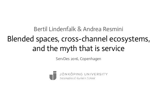Blended spaces, cross-channel ecosystems, and the myth that is service Bertil Lindenfalk & Andrea Resmini ServDes 2016, Co...