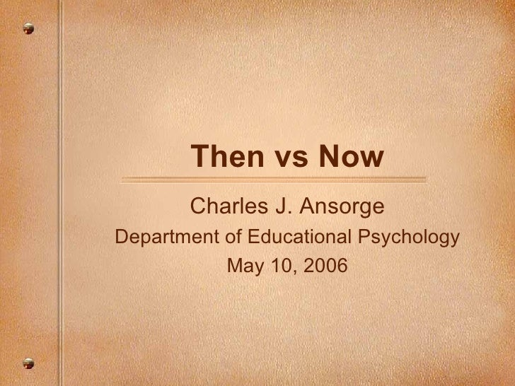 Then vs Now Charles J. Ansorge Department of Educational Psychology May 10, 2006