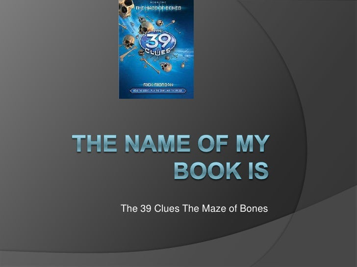 The Name of My Book is<br />The 39 Clues The Maze of Bones<br />