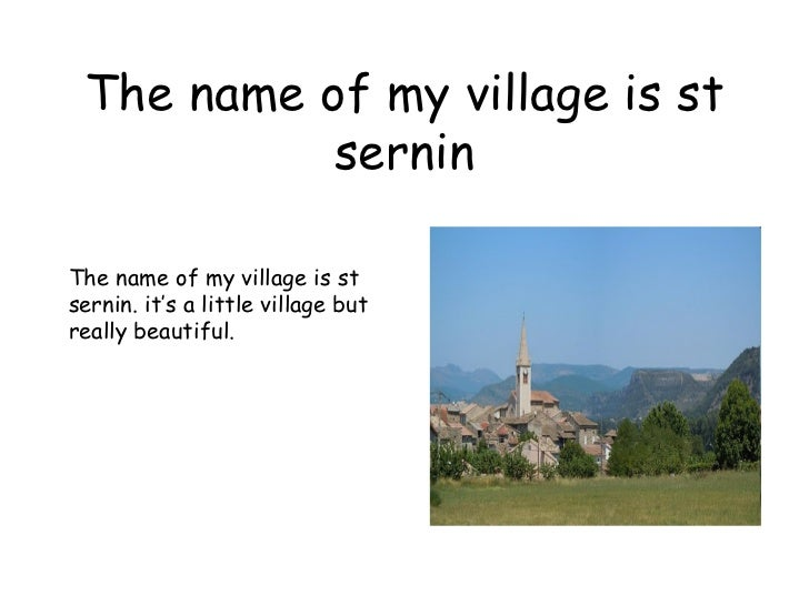 The name of my village is st sernin The name of my village is st sernin. it's a little village but really beautiful.
