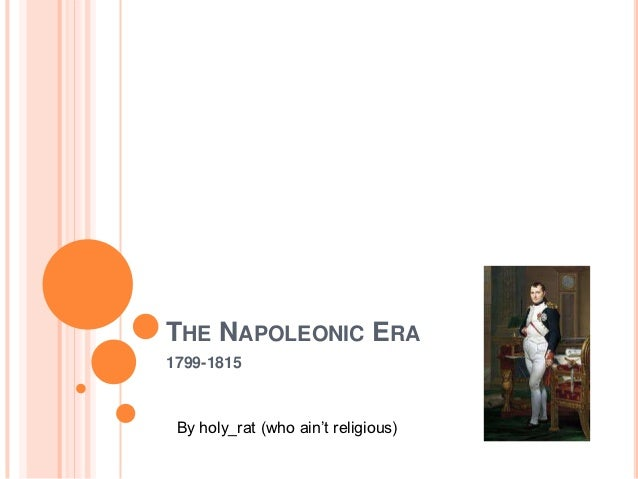 THE NAPOLEONIC ERA1799-1815 By holy_rat (who ain't religious)