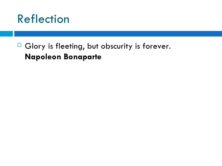 Reflection   Glory is fleeting, but obscurity is forever.    Napoleon Bonaparte