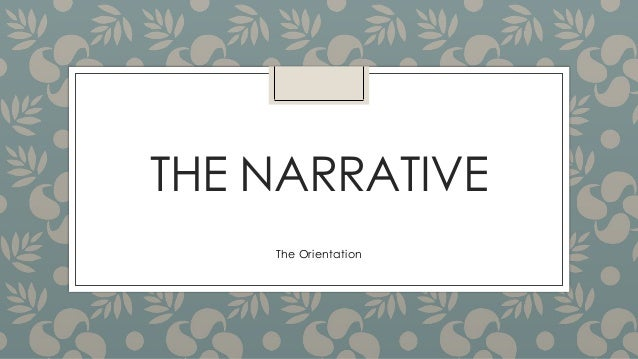 THE NARRATIVE The Orientation