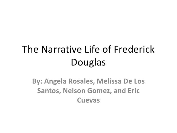 The Narrative Life of Frederick           Douglas  By: Angela Rosales, Melissa De Los   Santos, Nelson Gomez, and Eric    ...