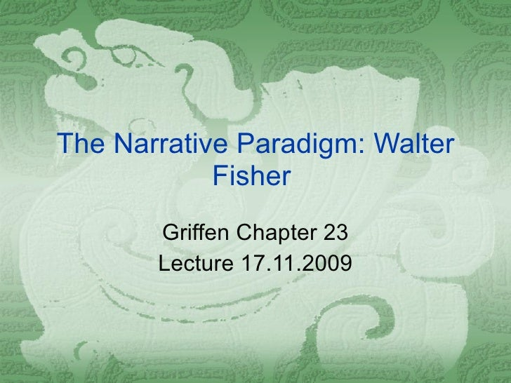 The Narrative Paradigm: Walter Fisher  Griffen Chapter 23 Lecture 17.11.2009