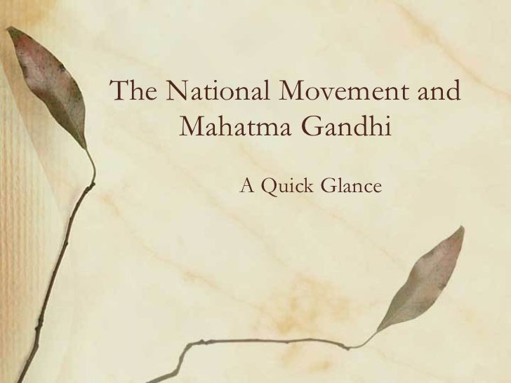 The National Movement and Mahatma Gandhi A Quick Glance