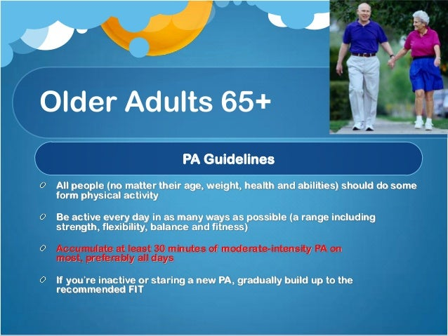 physical activity recommendations for the elderly Previously sedentary older adults who begin physical activity programs should start with short intervals of moderate physical activity (5-10 minutes) and gradually build up to the desired amount older adults should consult with a physician before beginning a new physical activity program.