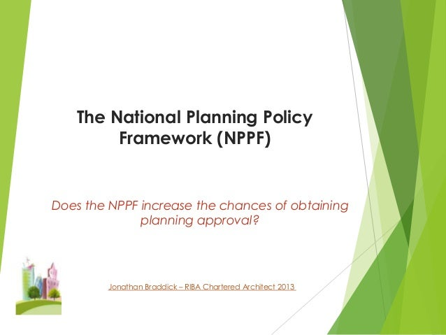 The National Planning Policy Framework (NPPF)  Does the NPPF increase the chances of obtaining planning approval?  Jonatha...