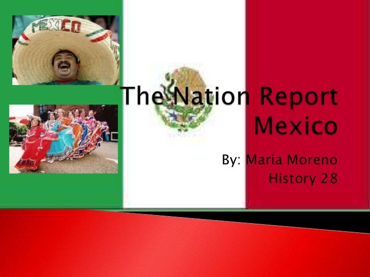 The Nation ReportMexico<br />By: Maria Moreno <br />History 28 <br />