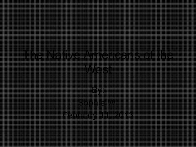 The Native Americans of theWestBy:Sophie W.February 11, 2013