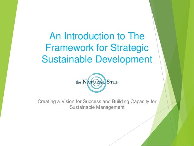 An Introduction to The Framework for Strategic Sustainable Development Creating a Vision for Success and Building Capacity...
