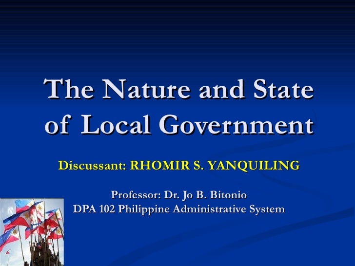 The Nature and State of Local Government Discussant: RHOMIR S. YANQUILING Professor: Dr. Jo B. Bitonio DPA 102 Philippine ...