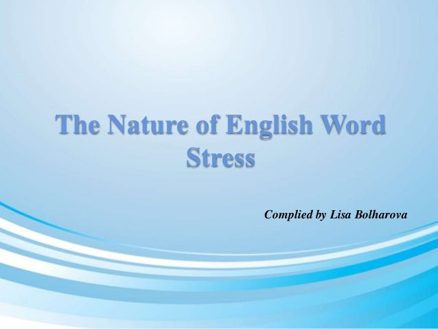 The Nature of English Word  Stress  Complied by Lisa Bolharova