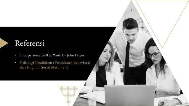 Referensi • Interpersonal Skill at Work by John Hayes • Psikologi Pendidikan : Pendekatan Behavioral dan Kognitif Sosial (...