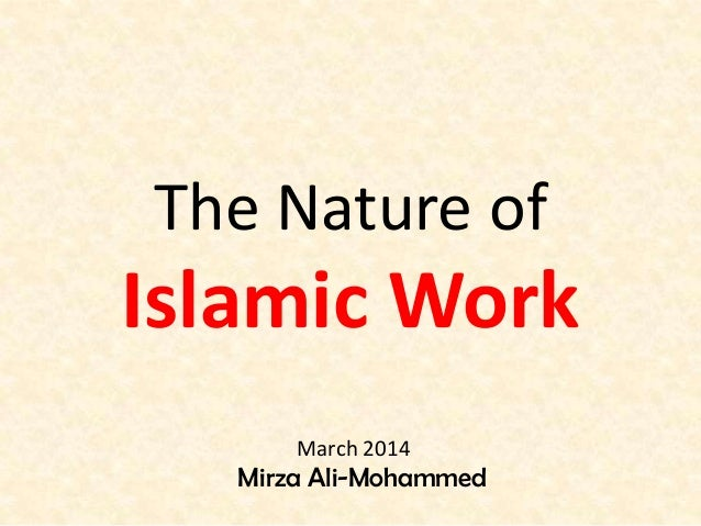 The Nature of Islamic Work Mirza Ali-Mohammed March 2014