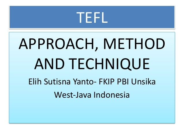 TEFL APPROACH, METHOD AND TECHNIQUE Elih Sutisna Yanto- FKIP PBI Unsika West-Java Indonesia