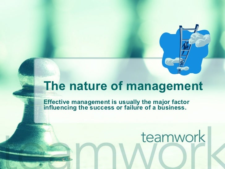 The nature of management Effective management is usually the major factor influencing the success or failure of a business.