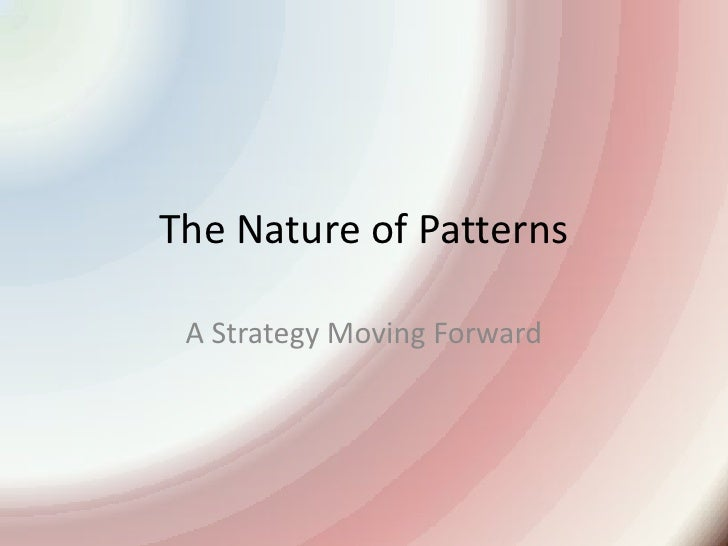 The Nature of Patterns<br />A Strategy Moving Forward<br />