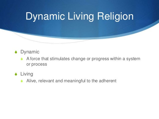 dynamic and living religion This paper is about different spiritual and religious traditions in the world and   whole, dynamic systems and living systems paradigms are illustrated in the.